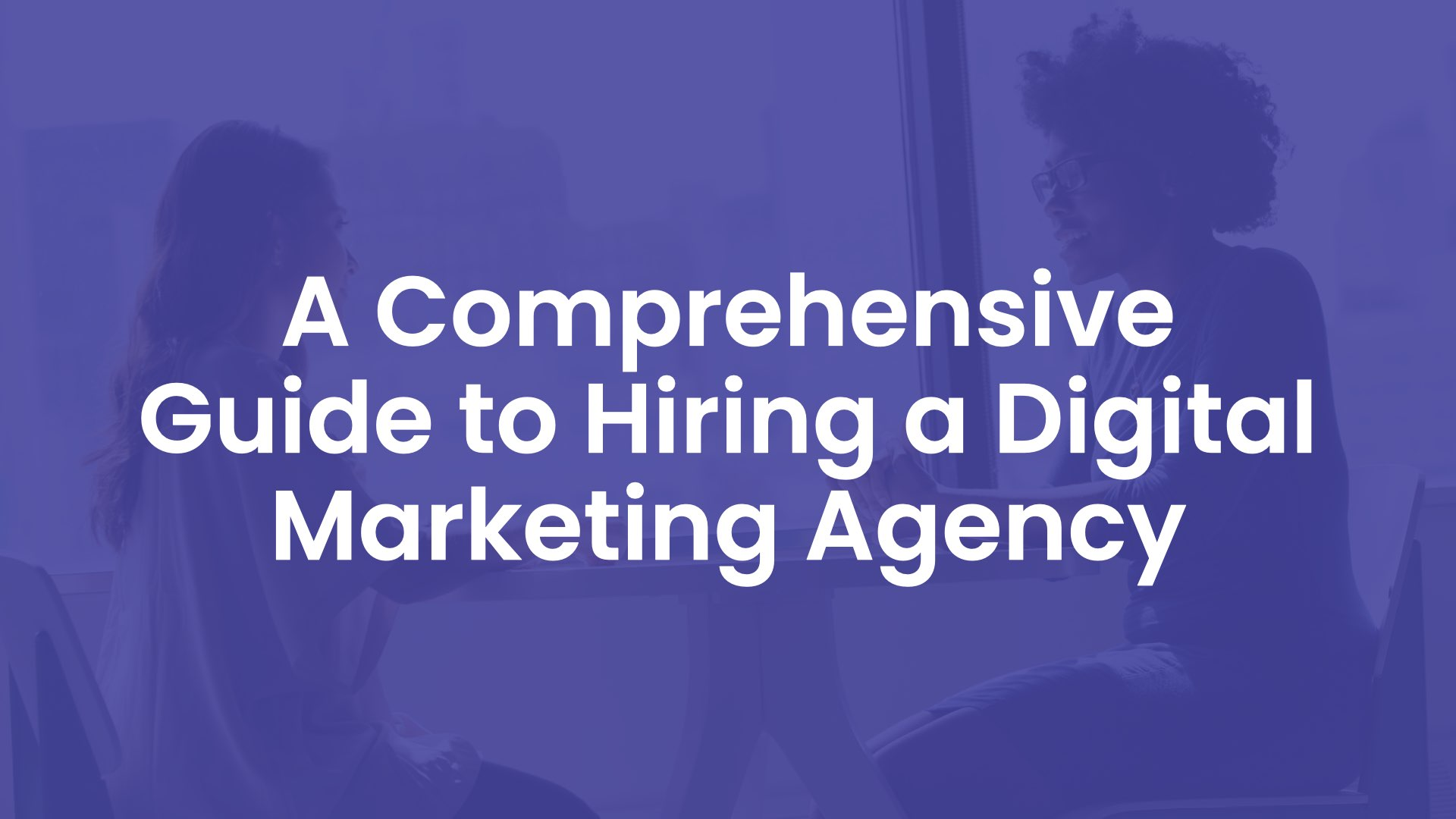 A Comprehensive Guide to Hiring a Digital Marketing Agency