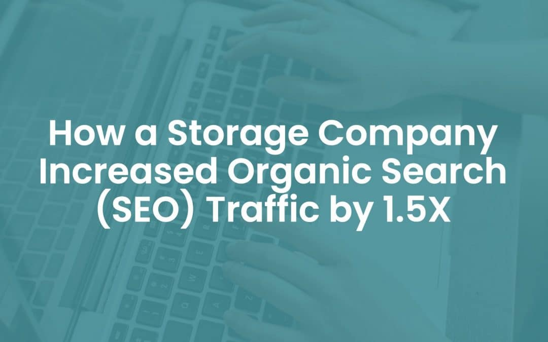 How A Storage Company Increased Organic Search (SEO) Traffic by 1.5X