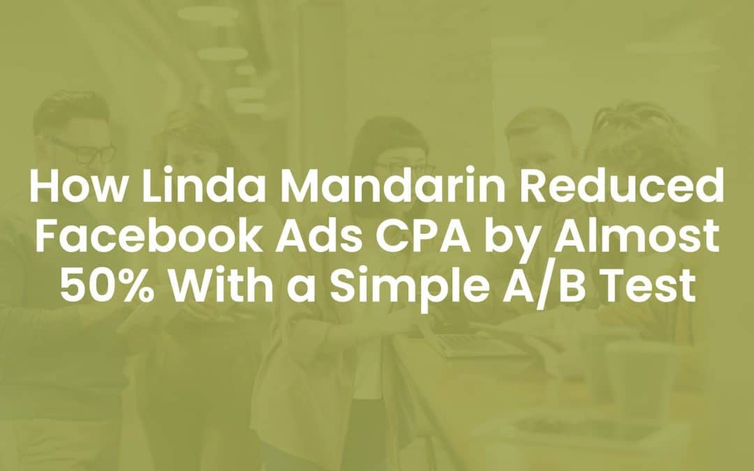 How Linda Mandarin Reduced Facebook Ads CPA By Almost 50% With a Simple A/B Test