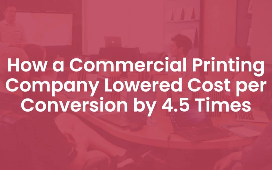 How a Commercial Printing Company Lowered Cost Per Conversion by 4.5 Times