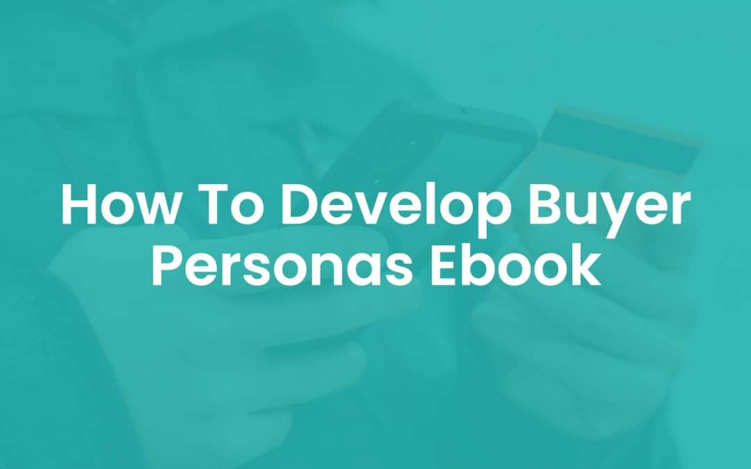 How to Develop Buyer Personas Ebook