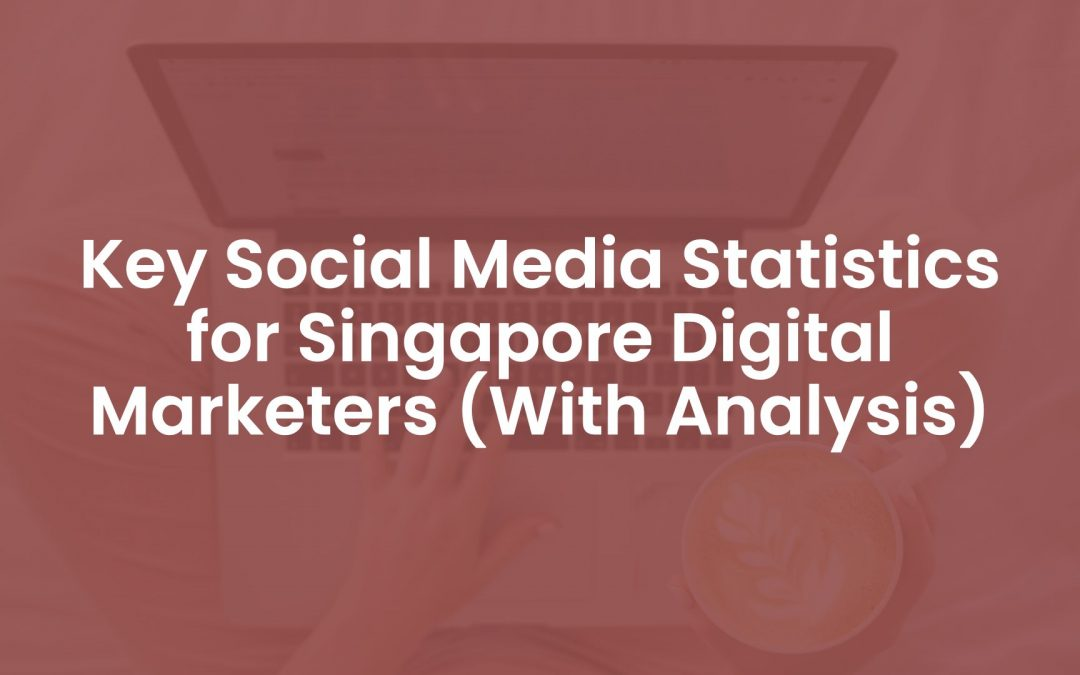 15 Key Social Media Statistics for Singapore Digital Marketers (With Analysis)