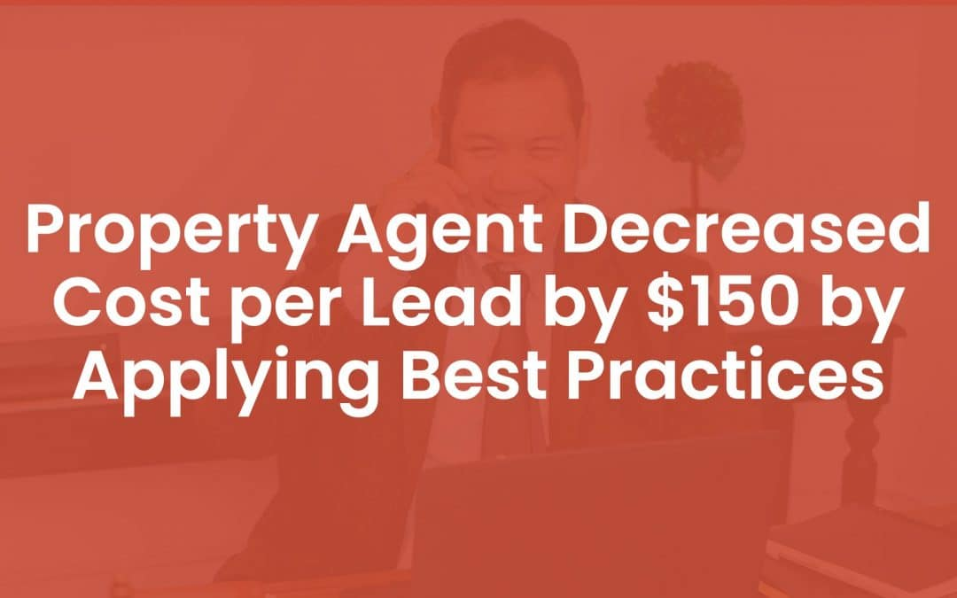Property Agent Decreased Cost Per Lead by $150 By Applying Best Practices