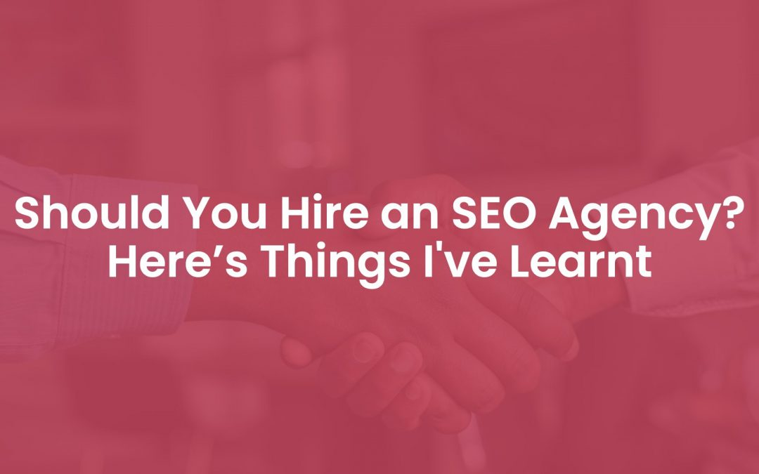 Should You Hire an SEO Agency? Here Are 3 Things I've Learnt