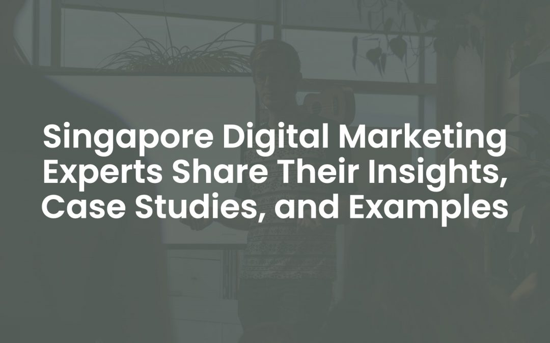 Singapore Digital Marketing Experts Share Their Insights, Case Studies, and Examples