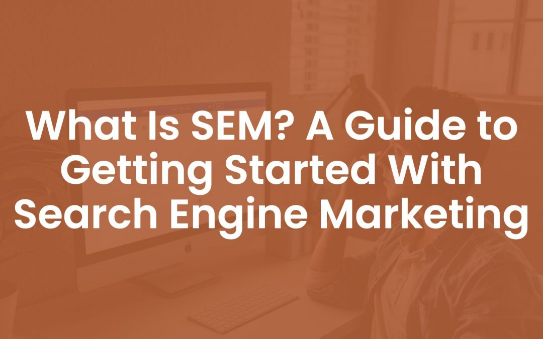 What is SEM? A Guide To Getting Started With Search Engine Marketing