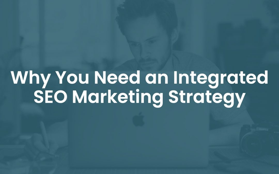 Why You Need an Integrated SEO Marketing Strategy