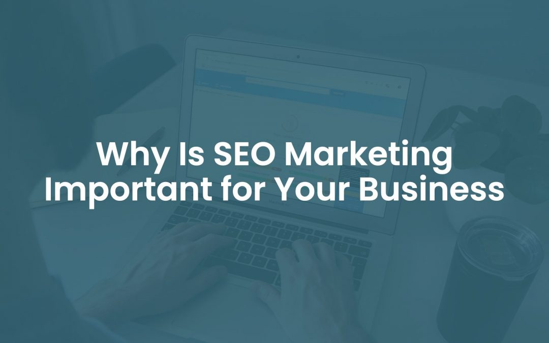 Why is SEO Marketing Important For Your Business